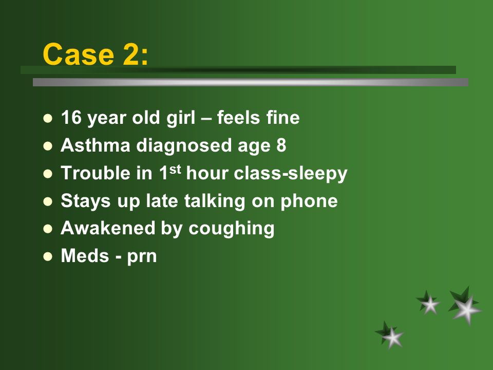 Case 2: 16 year old girl – feels fine Asthma diagnosed age 8 Trouble in 1 st hour class-sleepy Stays up late talking on phone Awakened by coughing Meds - prn