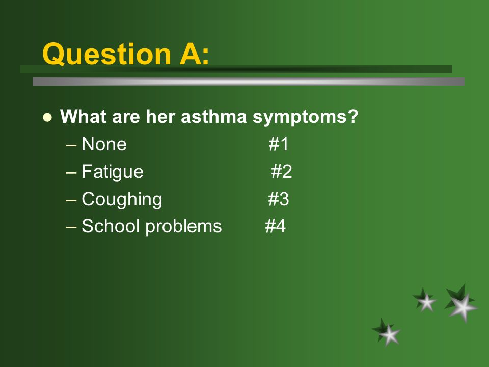Question A: What are her asthma symptoms –None #1 –Fatigue #2 –Coughing #3 –School problems #4