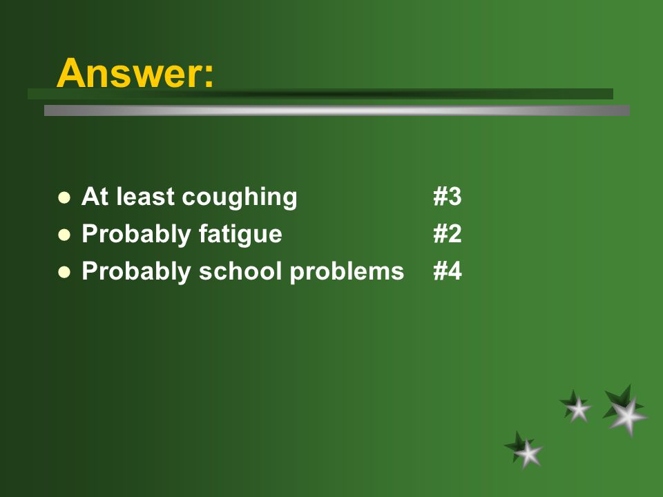 Answer: At least coughing #3 Probably fatigue #2 Probably school problems #4