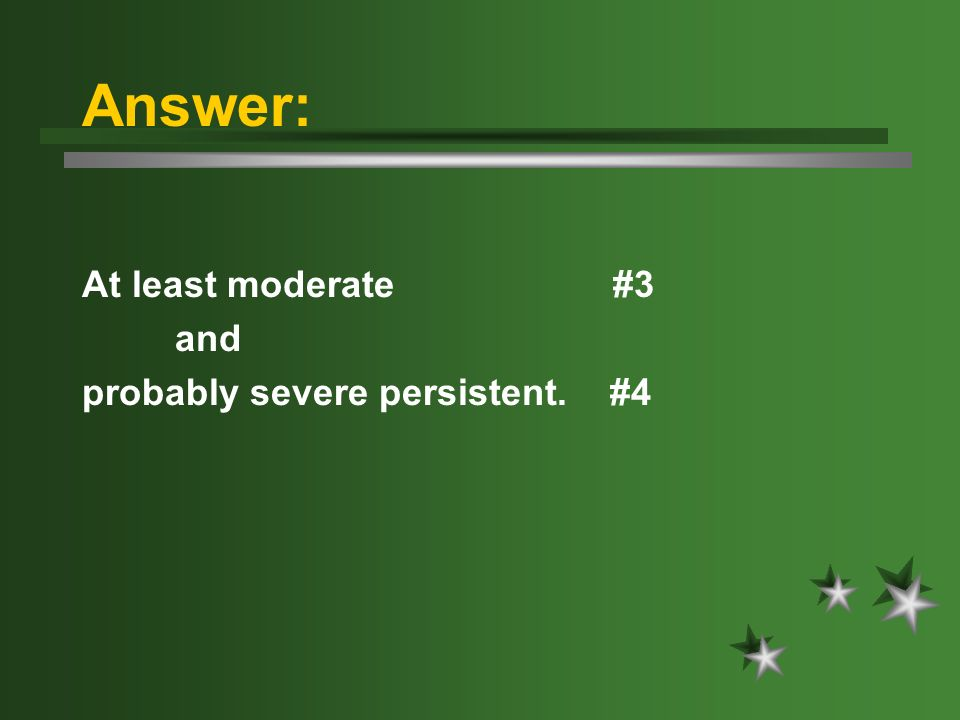 Answer: At least moderate #3 and probably severe persistent. #4