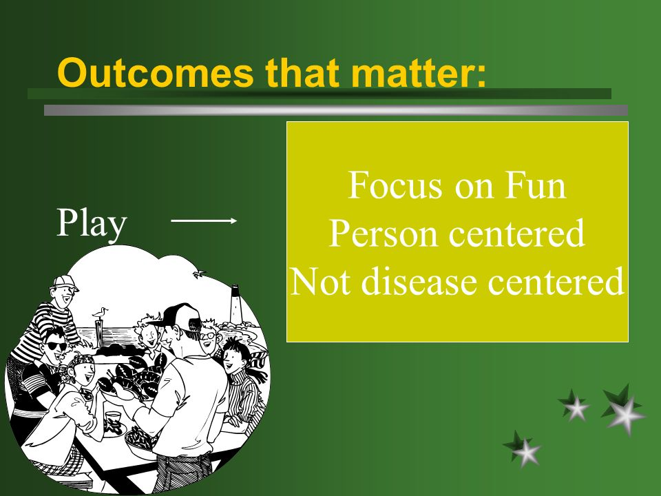 Play Focus on Fun Person centered Not disease centered Outcomes that matter: