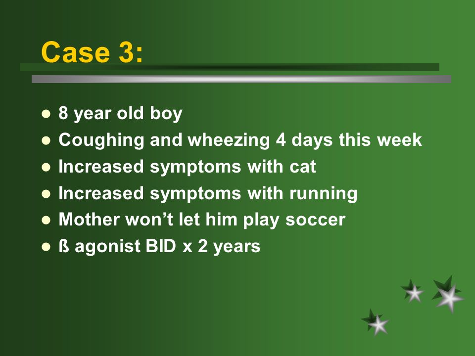 Case 3: 8 year old boy Coughing and wheezing 4 days this week Increased symptoms with cat Increased symptoms with running Mother wont let him play soc