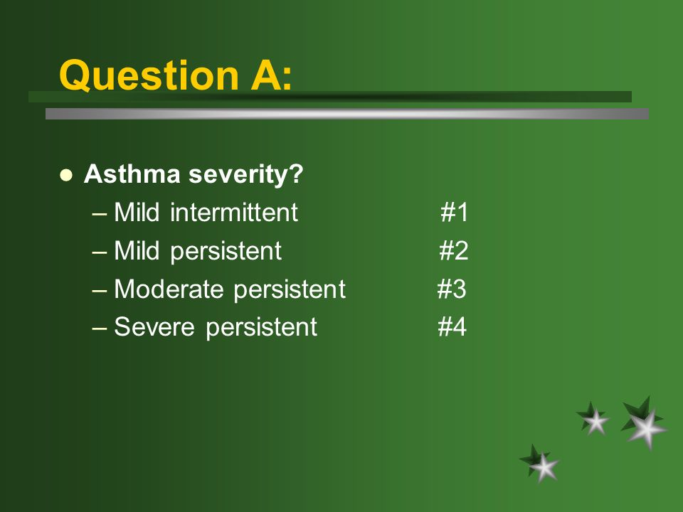 Question A: Asthma severity? –Mild intermittent #1 –Mild persistent #2 –Moderate persistent #3 –Severe persistent #4