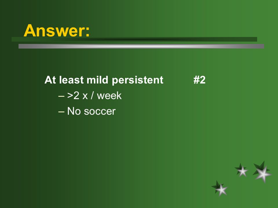 Answer: At least mild persistent #2 –>2 x / week –No soccer