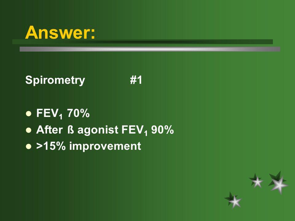 Answer: Spirometry #1 FEV 1 70% After ß agonist FEV 1 90% >15% improvement