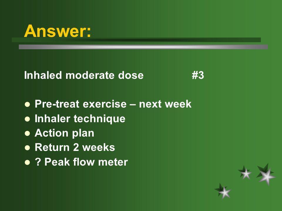 Answer: Inhaled moderate dose #3 Pre-treat exercise – next week Inhaler technique Action plan Return 2 weeks .