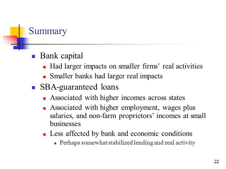 22 Summary Bank capital Had larger impacts on smaller firms real activities Smaller banks had larger real impacts SBA-guaranteed loans Associated with higher incomes across states Associated with higher employment, wages plus salaries, and non-farm proprietors incomes at small businesses Less affected by bank and economic conditions Perhaps somewhat stabilized lending and real activity