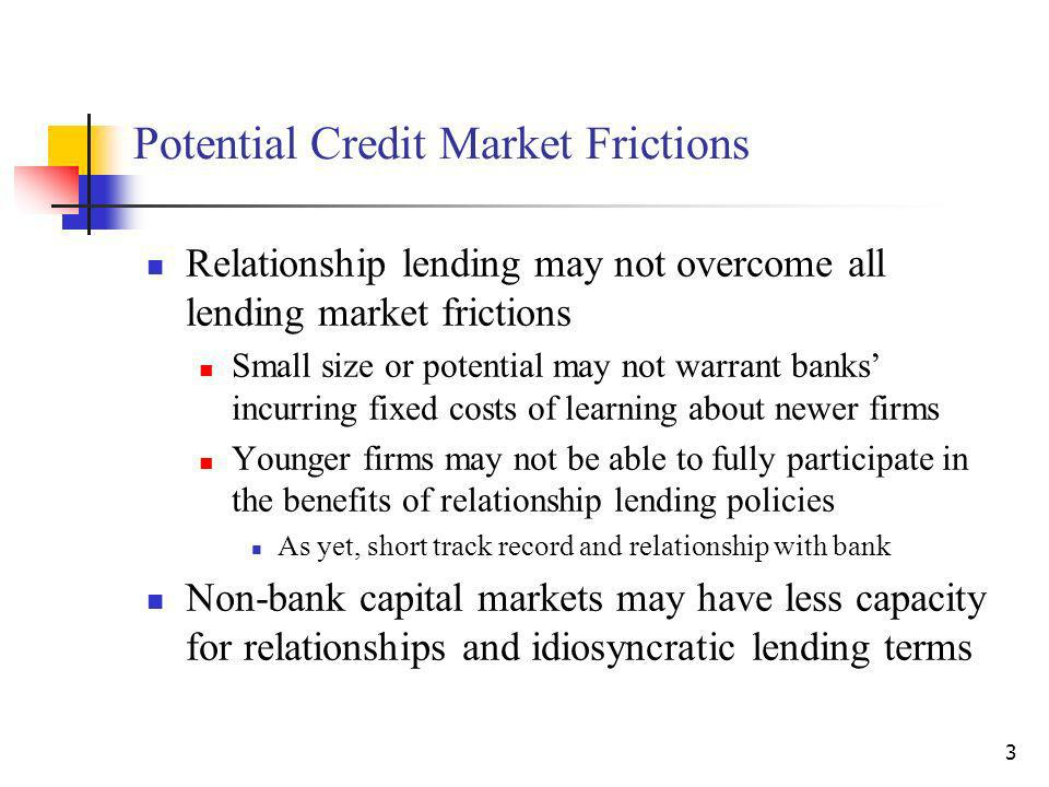 3 Potential Credit Market Frictions Relationship lending may not overcome all lending market frictions Small size or potential may not warrant banks incurring fixed costs of learning about newer firms Younger firms may not be able to fully participate in the benefits of relationship lending policies As yet, short track record and relationship with bank Non-bank capital markets may have less capacity for relationships and idiosyncratic lending terms