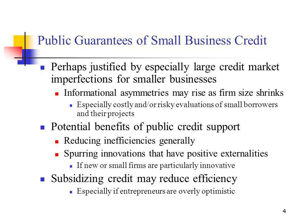 4 Public Guarantees of Small Business Credit Perhaps justified by especially large credit market imperfections for smaller businesses Informational asymmetries may rise as firm size shrinks Especially costly and/or risky evaluations of small borrowers and their projects Potential benefits of public credit support Reducing inefficiencies generally Spurring innovations that have positive externalities If new or small firms are particularly innovative Subsidizing credit may reduce efficiency Especially if entrepreneurs are overly optimistic