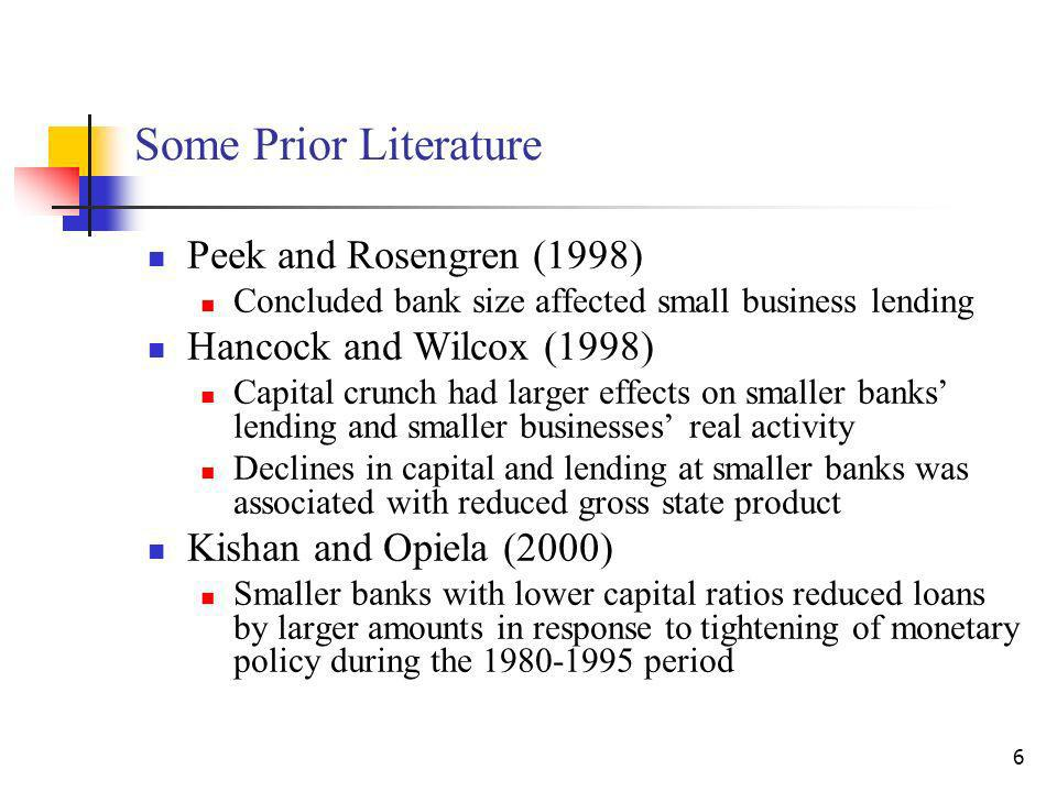6 Some Prior Literature Peek and Rosengren (1998) Concluded bank size affected small business lending Hancock and Wilcox (1998) Capital crunch had larger effects on smaller banks lending and smaller businesses real activity Declines in capital and lending at smaller banks was associated with reduced gross state product Kishan and Opiela (2000) Smaller banks with lower capital ratios reduced loans by larger amounts in response to tightening of monetary policy during the 1980-1995 period