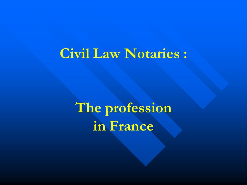 Civil Law Notaries : The profession in France
