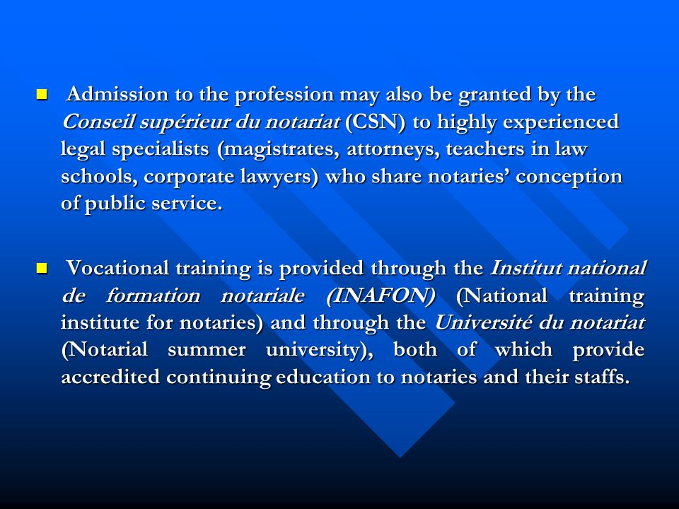 Admission to the profession may also be granted by the Conseil supérieur du notariat (CSN) to highly experienced legal specialists (magistrates, attorneys, teachers in law schools, corporate lawyers) who share notaries conception of public service.