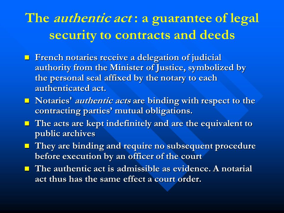 The authentic act : a guarantee of legal security to contracts and deeds French notaries receive a delegation of judicial authority from the Minister of Justice, symbolized by the personal seal affixed by the notary to each authenticated act.