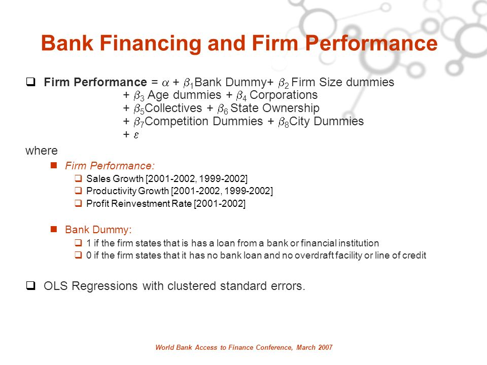 World Bank Access to Finance Conference, March 2007 Bank Financing and Firm Performance Firm Performance = + 1 Bank Dummy+ 2 Firm Size dummies + 3 Age