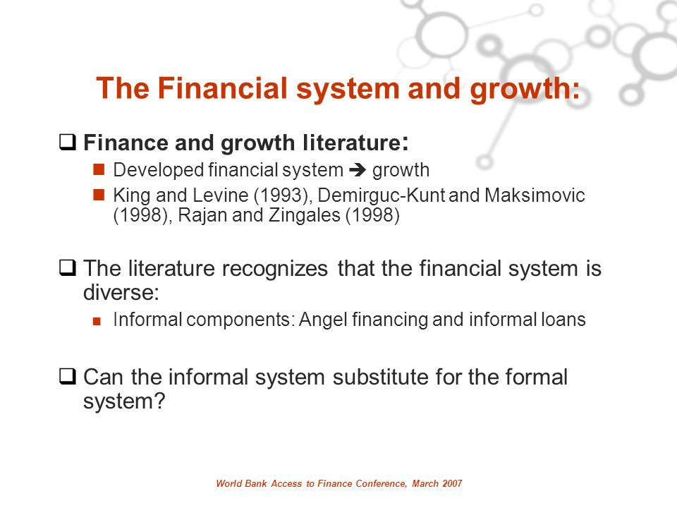 World Bank Access to Finance Conference, March 2007 The Financial system and growth: Finance and growth literature : Developed financial system growth King and Levine (1993), Demirguc-Kunt and Maksimovic (1998), Rajan and Zingales (1998) The literature recognizes that the financial system is diverse: Informal components: Angel financing and informal loans Can the informal system substitute for the formal system