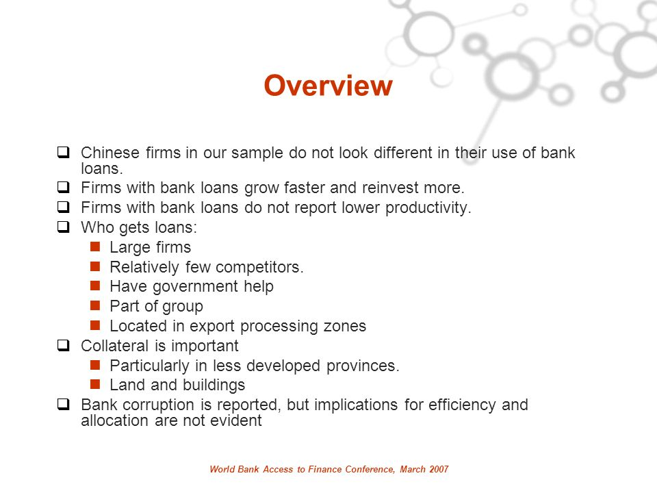 World Bank Access to Finance Conference, March 2007 Overview Chinese firms in our sample do not look different in their use of bank loans.