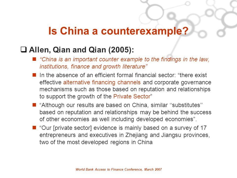 World Bank Access to Finance Conference, March 2007 Is China a counterexample? Allen, Qian and Qian (2005): China is an important counter example to t