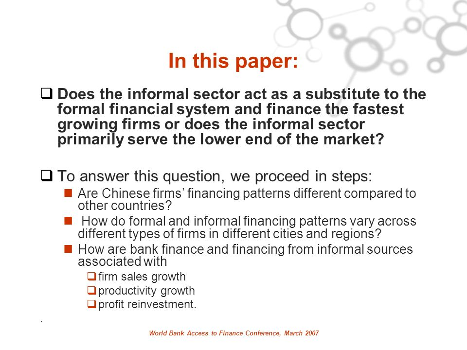 World Bank Access to Finance Conference, March 2007 In this paper: Does the informal sector act as a substitute to the formal financial system and finance the fastest growing firms or does the informal sector primarily serve the lower end of the market.