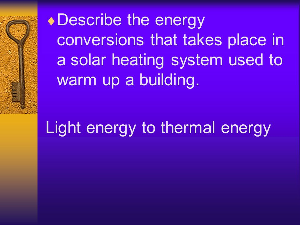 Describe the energy conversions that takes place in a solar heating system used to warm up a building. Light energy to thermal energy