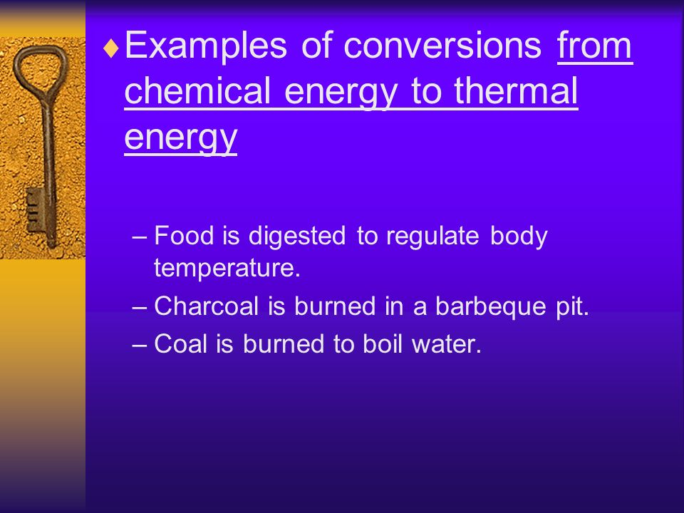 Examples of conversions from chemical energy to thermal energy –Food is digested to regulate body temperature. –Charcoal is burned in a barbeque pit.