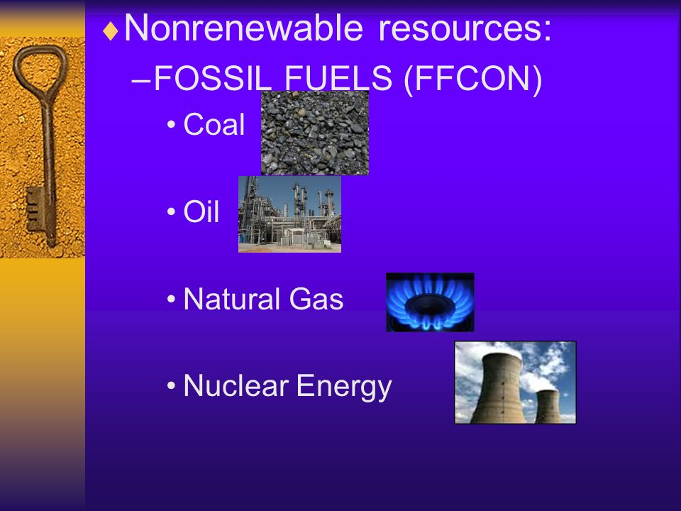 Nonrenewable resources: –FOSSIL FUELS (FFCON) Coal Oil Natural Gas Nuclear Energy