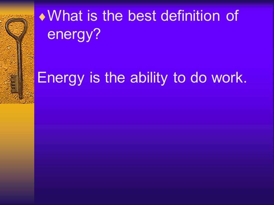 What is the best definition of energy? Energy is the ability to do work.