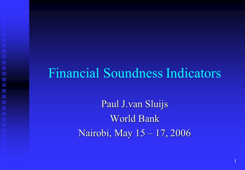 1 Financial Soundness Indicators Paul J.van Sluijs World Bank Nairobi, May 15 – 17, 2006