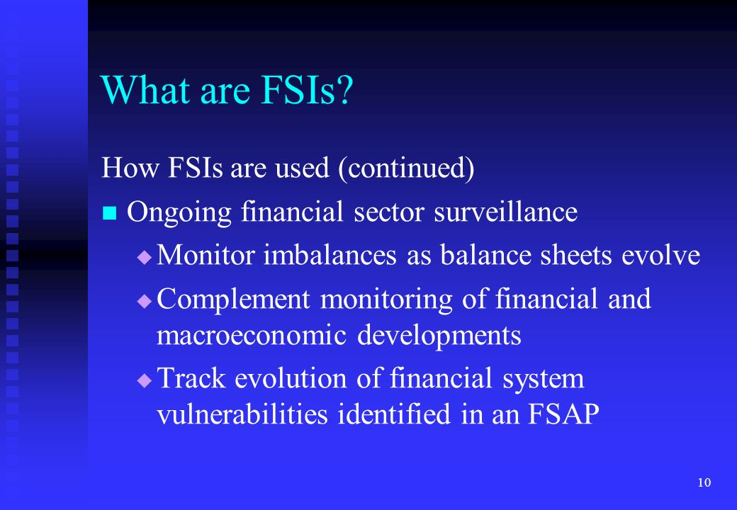 10 What are FSIs? How FSIs are used (continued) Ongoing financial sector surveillance Monitor imbalances as balance sheets evolve Complement monitorin