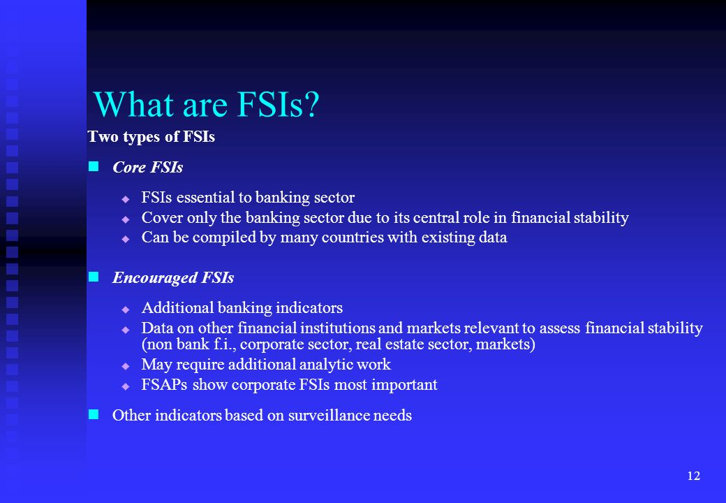 12 What are FSIs? Two types of FSIs Core FSIs FSIs essential to banking sector Cover only the banking sector due to its central role in financial stab