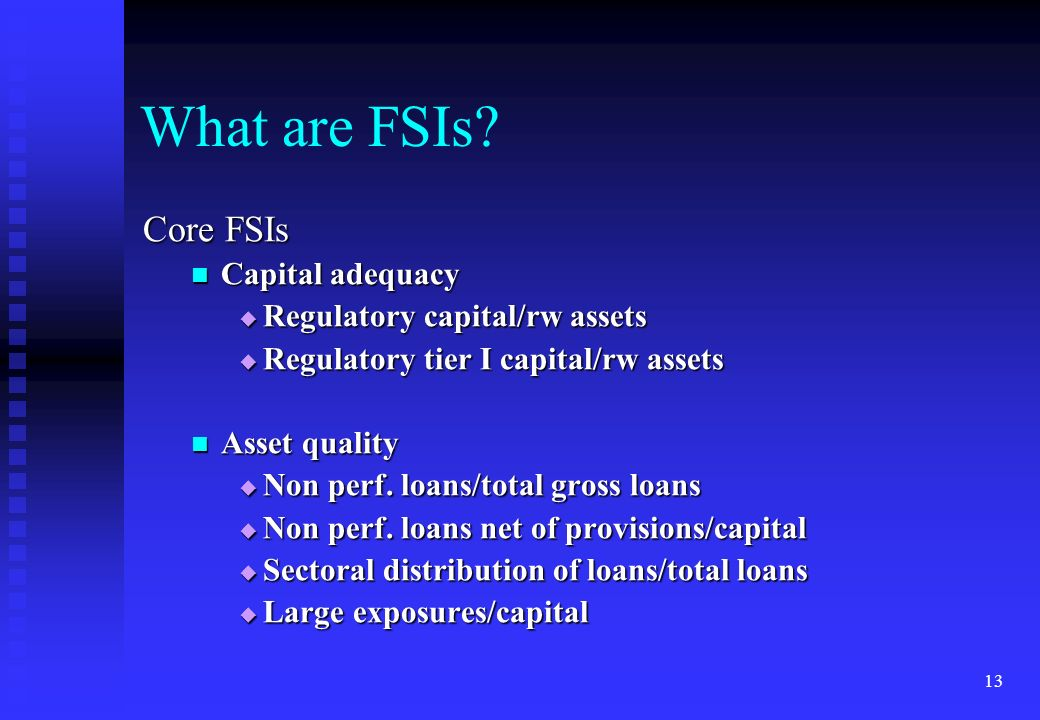 13 What are FSIs? Core FSIs Capital adequacy Capital adequacy Regulatory capital/rw assets Regulatory capital/rw assets Regulatory tier I capital/rw a