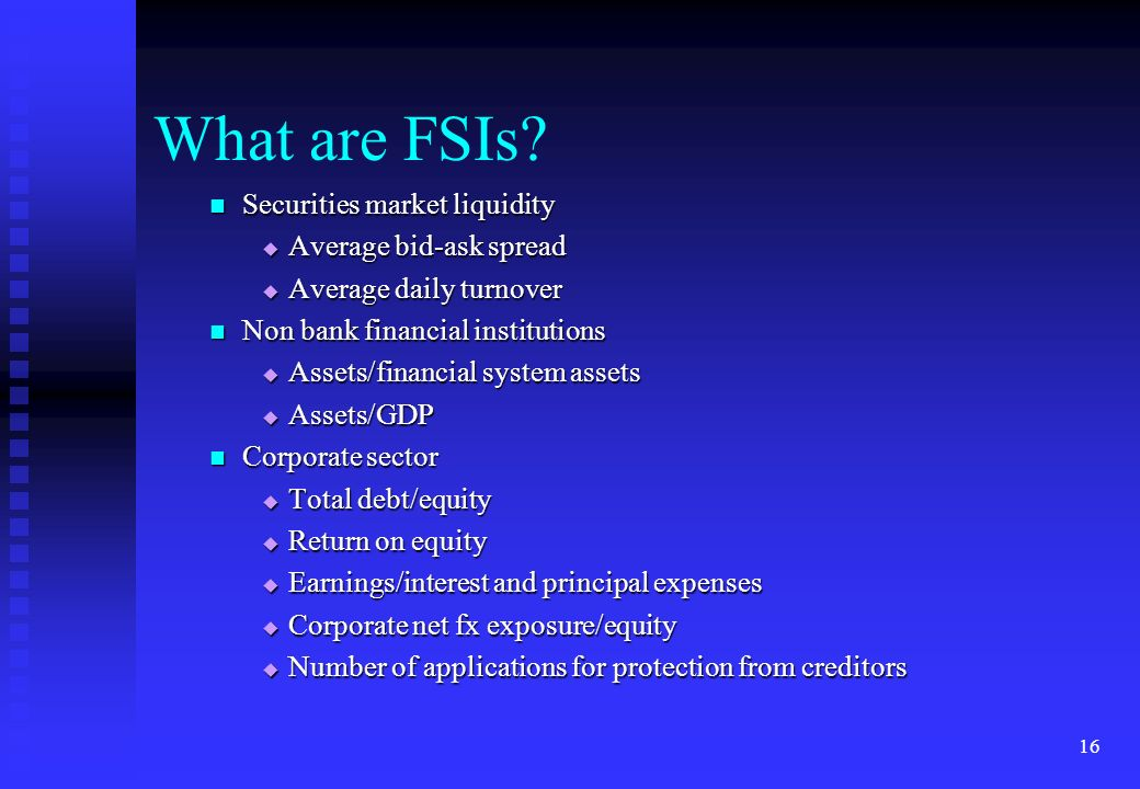 16 What are FSIs? Securities market liquidity Securities market liquidity Average bid-ask spread Average bid-ask spread Average daily turnover Average