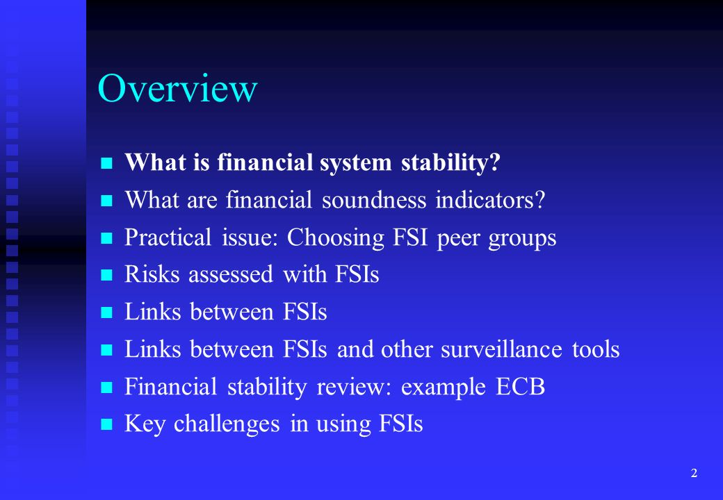 2 Overview What is financial system stability? What are financial soundness indicators? Practical issue: Choosing FSI peer groups Risks assessed with