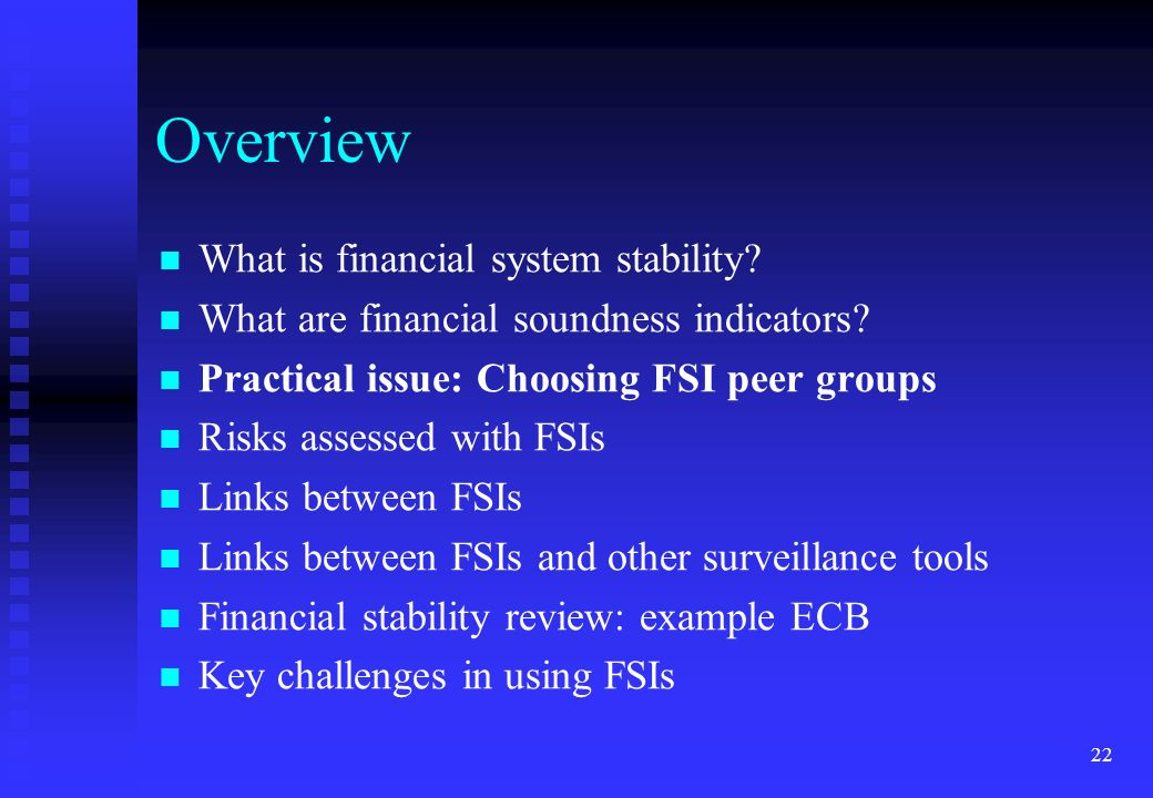 22 Overview What is financial system stability? What are financial soundness indicators? Practical issue: Choosing FSI peer groups Risks assessed with
