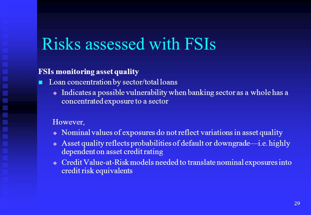 29 FSIs monitoring asset quality Loan concentration by sector/total loans Indicates a possible vulnerability when banking sector as a whole has a conc