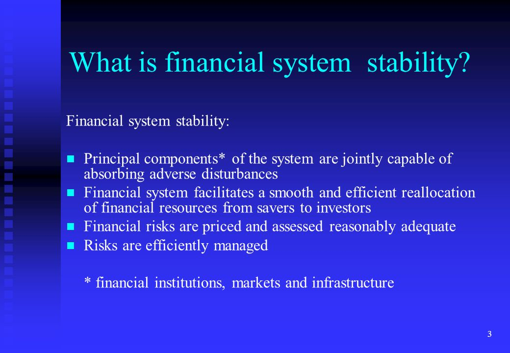 3 What is financial system stability? Financial system stability: Principal components* of the system are jointly capable of absorbing adverse disturb