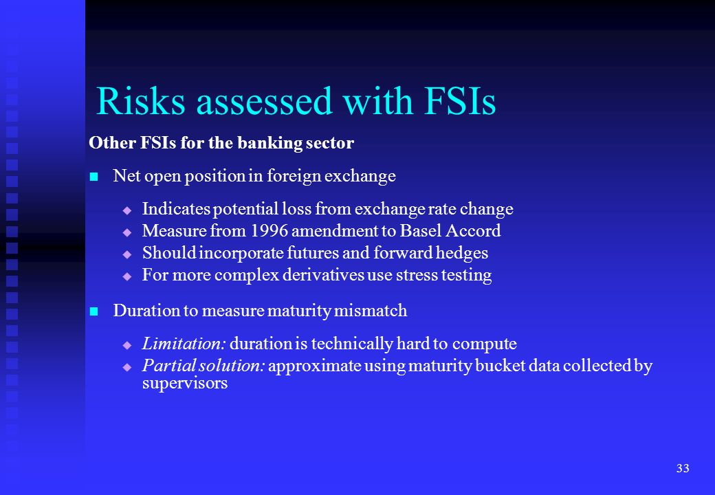 33 Other FSIs for the banking sector Net open position in foreign exchange Indicates potential loss from exchange rate change Measure from 1996 amendm