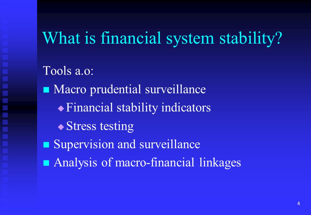 4 What is financial system stability? Tools a.o: Macro prudential surveillance Financial stability indicators Stress testing Supervision and surveilla