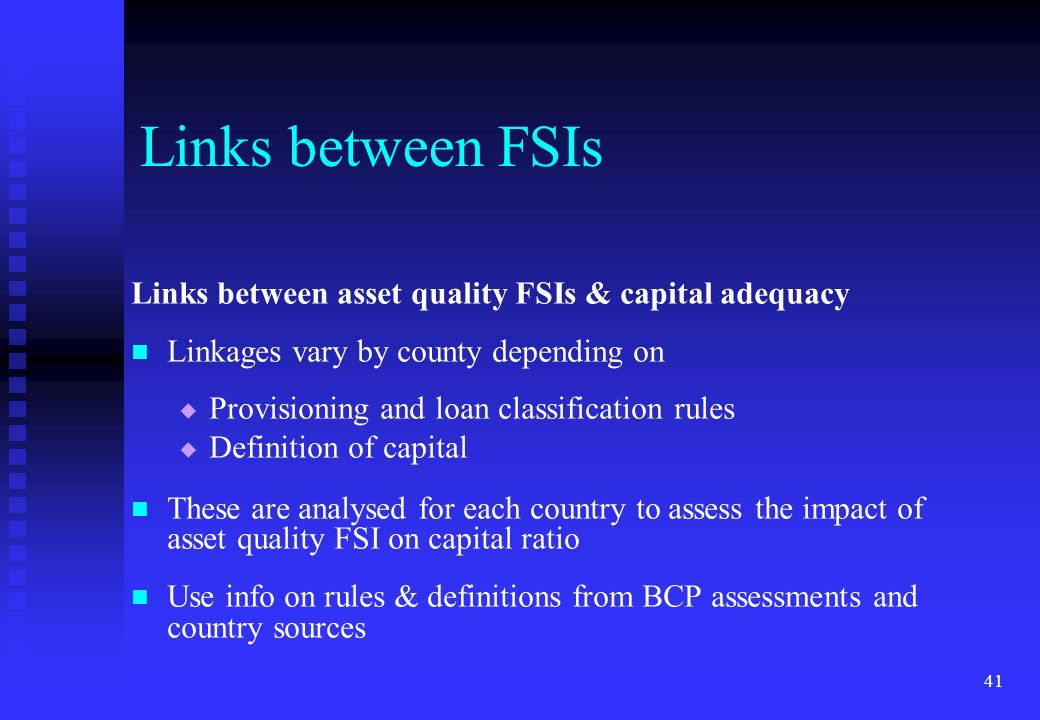 41 Links between asset quality FSIs & capital adequacy Linkages vary by county depending on Provisioning and loan classification rules Definition of c