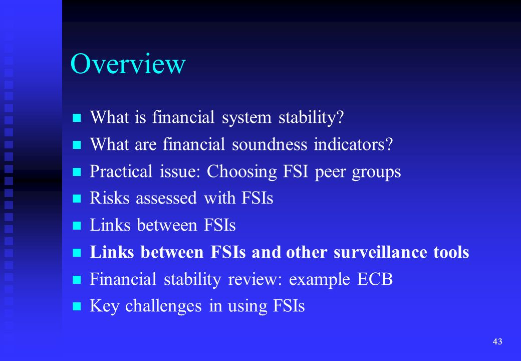 43 Overview What is financial system stability? What are financial soundness indicators? Practical issue: Choosing FSI peer groups Risks assessed with