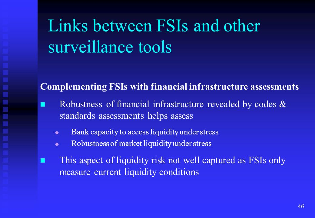 46 Complementing FSIs with financial infrastructure assessments Robustness of financial infrastructure revealed by codes & standards assessments helps