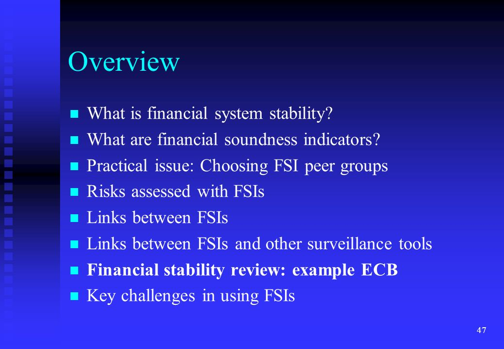 47 Overview What is financial system stability? What are financial soundness indicators? Practical issue: Choosing FSI peer groups Risks assessed with