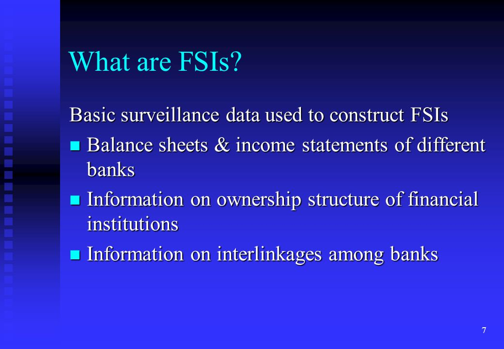 7 Basic surveillance data used to construct FSIs Balance sheets & income statements of different banks Balance sheets & income statements of different