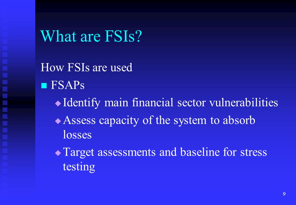 9 What are FSIs? How FSIs are used FSAPs Identify main financial sector vulnerabilities Assess capacity of the system to absorb losses Target assessme
