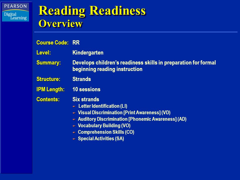 Reading Readiness Overview Course Code: Course Code:RR Level: Level: Kindergarten Summary: Summary:Develops childrens readiness skills in preparation for formal beginning reading instruction Structure: Structure:Strands IPM Length: IPM Length:10 sessions Contents: Contents:Six strands F F Letter Identification (LI) F F Visual Discrimination [Print Awareness] (VD) F F Auditory Discrimination [Phonemic Awareness] (AD) F F Vocabulary Building (VO) F F Comprehension Skills (CO) F F Special Activities (SA)
