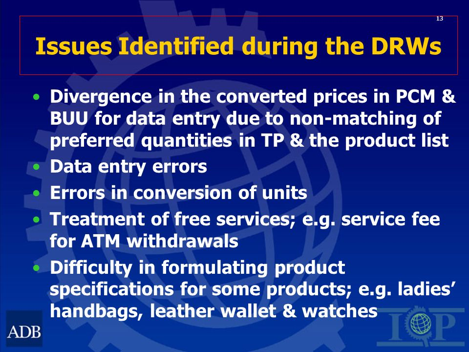 13 Issues Identified during the DRWs Divergence in the converted prices in PCM & BUU for data entry due to non-matching of preferred quantities in TP & the product list Data entry errors Errors in conversion of units Treatment of free services; e.g.