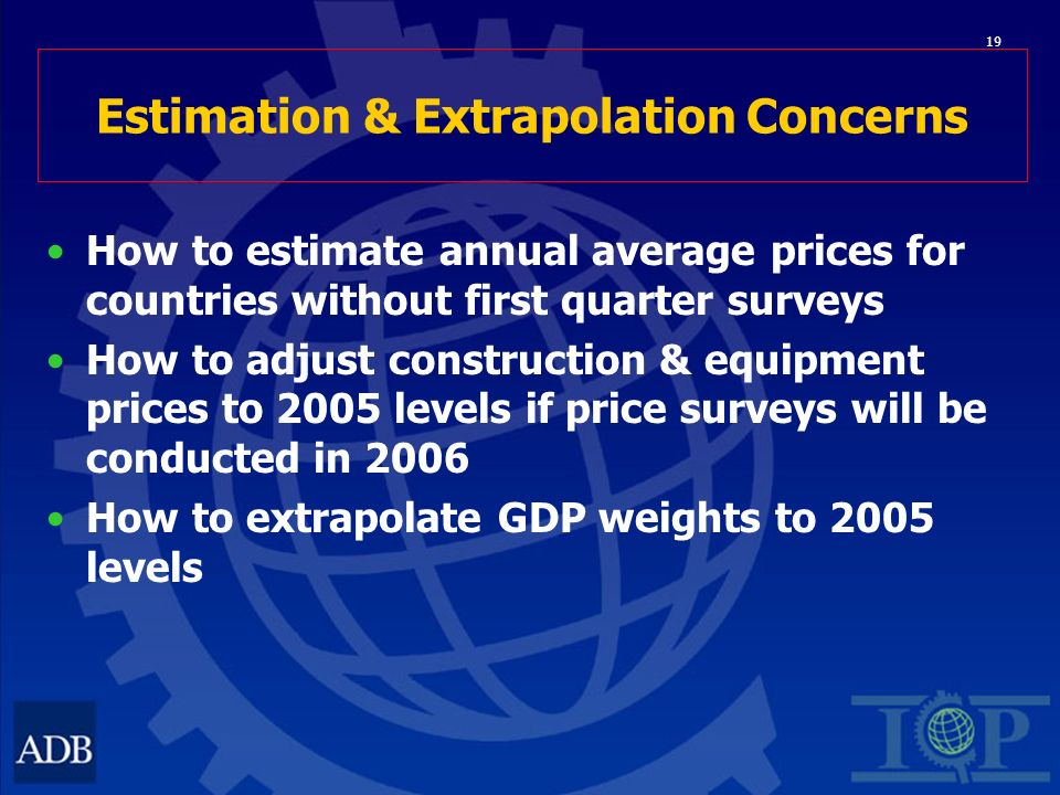 19 Estimation & Extrapolation Concerns How to estimate annual average prices for countries without first quarter surveys How to adjust construction & equipment prices to 2005 levels if price surveys will be conducted in 2006 How to extrapolate GDP weights to 2005 levels