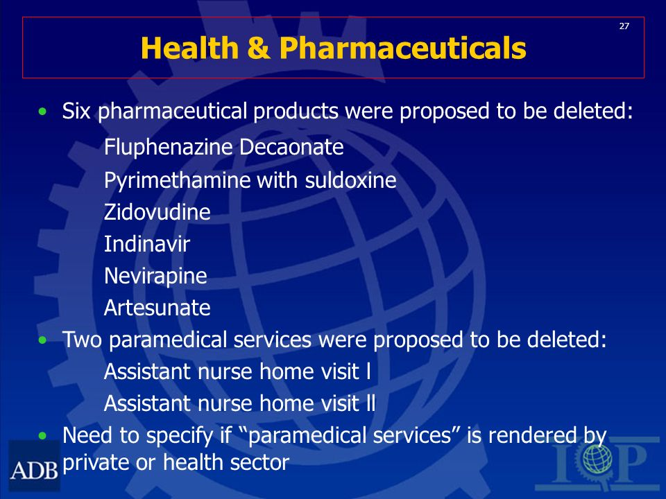 27 Health & Pharmaceuticals Six pharmaceutical products were proposed to be deleted: Fluphenazine Decaonate Pyrimethamine with suldoxine Zidovudine Indinavir Nevirapine Artesunate Two paramedical services were proposed to be deleted: Assistant nurse home visit l Assistant nurse home visit ll Need to specify if paramedical services is rendered by private or health sector