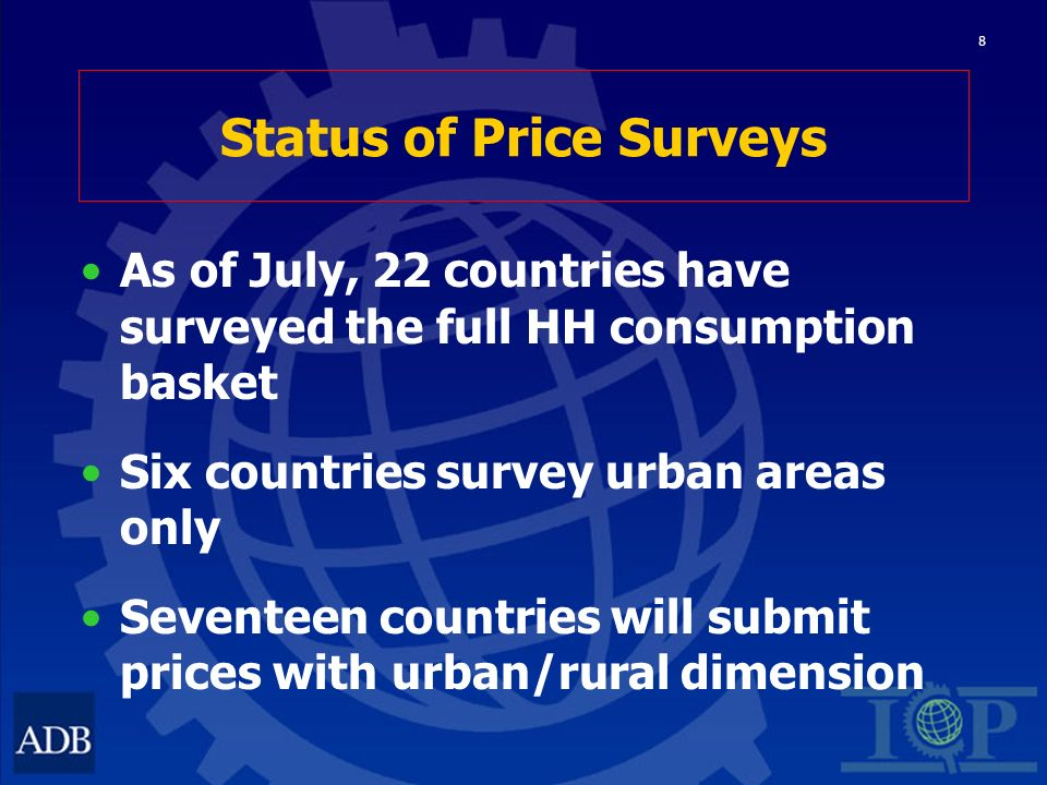 8 Status of Price Surveys As of July, 22 countries have surveyed the full HH consumption basket Six countries survey urban areas only Seventeen countries will submit prices with urban/rural dimension