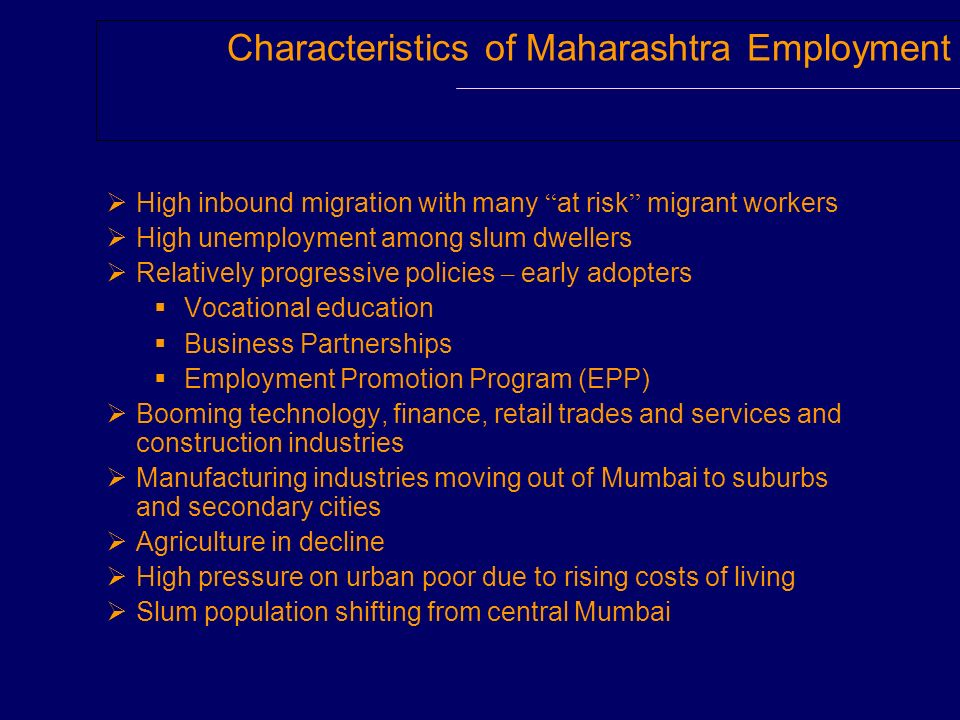 Characteristics of Maharashtra Employment High inbound migration with many at risk migrant workers High unemployment among slum dwellers Relatively progressive policies – early adopters Vocational education Business Partnerships Employment Promotion Program (EPP) Booming technology, finance, retail trades and services and construction industries Manufacturing industries moving out of Mumbai to suburbs and secondary cities Agriculture in decline High pressure on urban poor due to rising costs of living Slum population shifting from central Mumbai