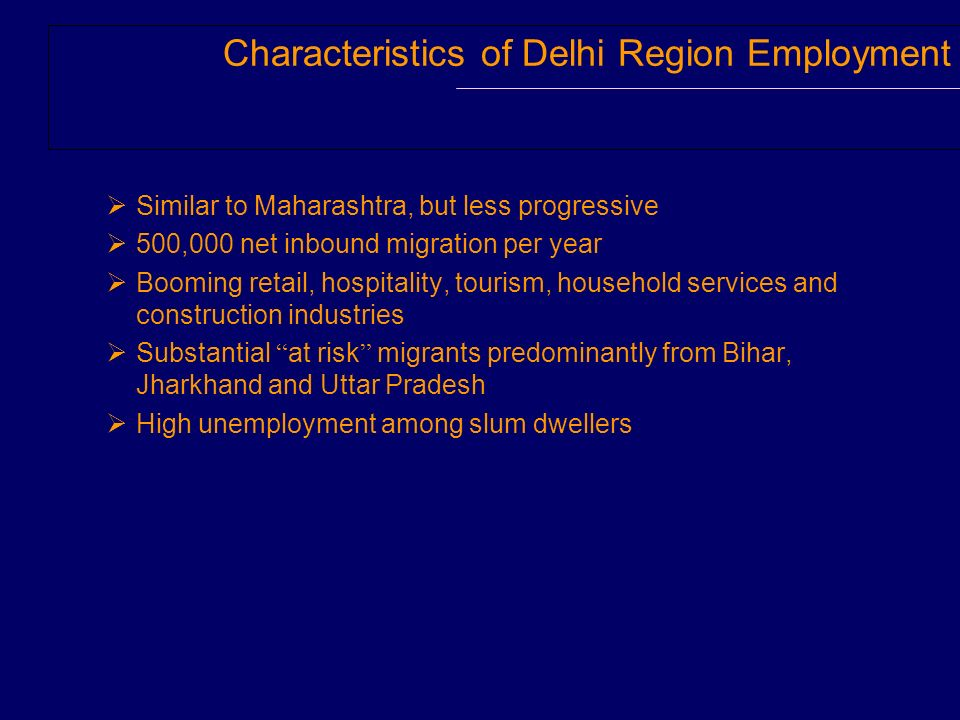 Characteristics of Delhi Region Employment Similar to Maharashtra, but less progressive 500,000 net inbound migration per year Booming retail, hospitality, tourism, household services and construction industries Substantial at risk migrants predominantly from Bihar, Jharkhand and Uttar Pradesh High unemployment among slum dwellers